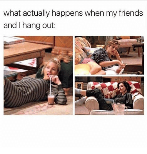 What Actually Happens When My Friends And Hang Out Friends Meme On