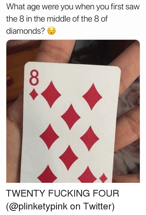 Fucking, Saw, and Twitter: What age were you when you first saw  the 8 in the middle of the 8 of  diamonds? 6 TWENTY FUCKING FOUR (@plinketypink on Twitter)