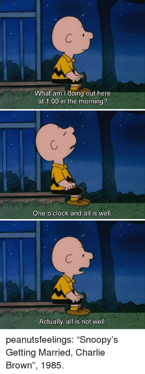 """Charlie, Tumblr, and Blog: What am I doing out here  at 1:00 in the morning?   One o'clock and all is well.   Actually, all is not well. peanutsfeelings:  """"Snoopy's Getting Married, Charlie Brown"""", 1985."""