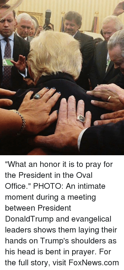 "Head, Memes, and Foxnews: ""What an honor it is to pray for the President in the Oval Office."" PHOTO: An intimate moment during a meeting between President DonaldTrump and evangelical leaders shows them laying their hands on Trump's shoulders as his head is bent in prayer. For the full story, visit FoxNews.com"