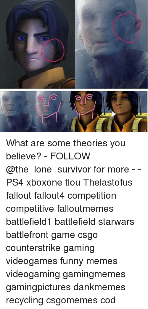 Funny, Memes, and Ps4: What are some theories you believe? - FOLLOW @the_lone_survivor for more - - PS4 xboxone tlou Thelastofus fallout fallout4 competition competitive falloutmemes battlefield1 battlefield starwars battlefront game csgo counterstrike gaming videogames funny memes videogaming gamingmemes gamingpictures dankmemes recycling csgomemes cod
