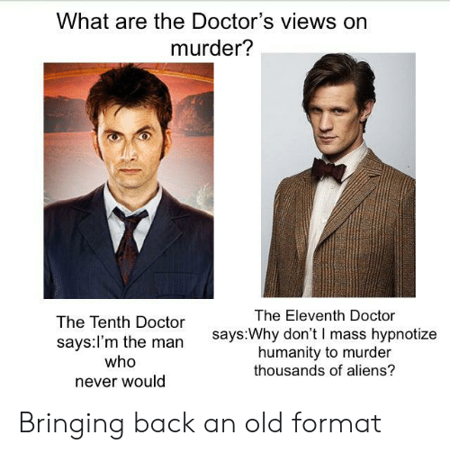 Doctor, Aliens, and Doctor Who: What are the Doctor's views on  murder?  The Eleventh Doctor  The Tenth Doctor  says:Why don't I mass hypnotize  humanity to murder  thousands of aliens?  says:l'm the man  who  never would Bringing back an old format