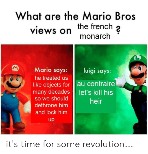 Mario, History, and Revolution: What are the Mario Bros  the french 2  monarclh  views on  Mario says:luigi says  he treated us  like objects for au contraire  many decades let's kill his  so we should  dethrone him  and lock him  heir  up it's time for some revolution...