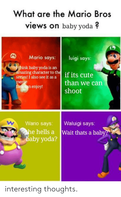 Cute, Meme, and Wario: What are the Mario Bros  views on baby yoda ?  Mario says:  luigi says:  think baby yoda is an  amazing character to the if its cute  series! I also see it as a  meme  fans can enjoy!  than we can  shoot  Waluigi says:  Wario says:  he hells a Wait thats a baby?  baby yoda? interesting thoughts.