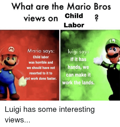 What Are The Mario Bros Views On Child Labor Mario Says Luigi Says We Should Have Nothands We Et Work Done Faster Child Labor As Horrible And Resorted To It To If