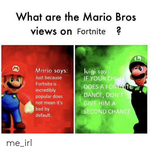 Bad, Mario, and Mean: What are the Mario Bros  views on Fortnite ?  M Mario says:ligi says  Just because  Fortnite is  incredibly  popular does  not mean it's  bad by  default.  IF YOUR CHİ  DOES A FORTANT  DANCE, DON'T  GIVE HIM A  SECOND CHANCE me_irl