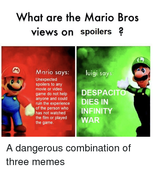 Memes, Reddit, and The Game: What are the Mario Bros  views on spoilers ?  M Mario says:  luigi says  Unexpected  spoilers to any  movie or video  game do not help  anyone and could  ruin the experience  of the person who  has not watched  the film or played  the game.  DESPACITO  | DIES IN  WAR