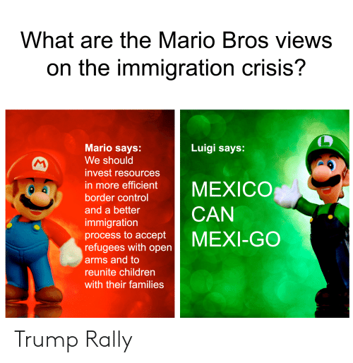 Children, Mario, and Control: What are the Mario Bros views  on the immigration crisis?  Mario says:  Luigi says:  We should  MA  invest resources  MEXICO  in more efficient  border control  and a better  CAN  immigration  process to accept  refugees with open  MEXI-GO  arms and to  reunite children  with their families Trump Rally