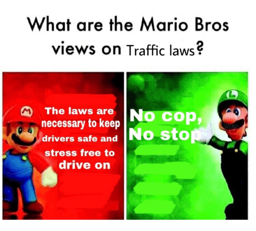 Traffic, Mario, and Drive: What are the Mario Bros  views on Traffic laws?  The laws are  s necessary to keep  No cop,  drivers safe and No sto  stress free to  drive on