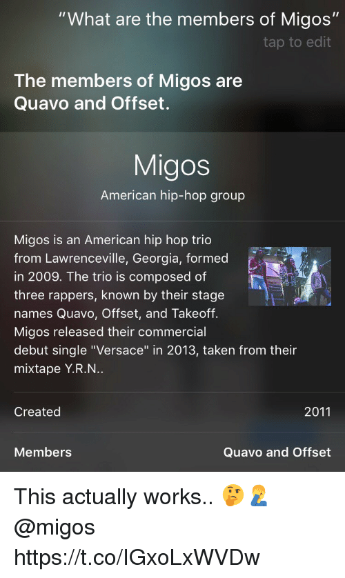 "Migos, Quavo, and Taken: ""What are the members of Migos""  tap to edit  The members of Migos are  Quavo and Offset.  Migos  American hip-hop group  Migos is an American hip hop trio  from Lawrenceville, Georgia, formed  in 2009. The trio is composed of  three rappers, known by their stage  names Quavo, Offset, and Takeoff.  Migos released their commercial  debut single ""Versace"" in 2013, taken from their  mixtape Y.R.N..  Created  2011  Members  Quavo and Offset This actually works.. 🤔🤦‍♂️ @migos https://t.co/IGxoLxWVDw"