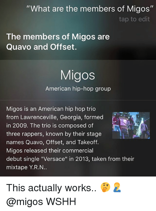 "Memes, Migos, and Quavo: ""What are the members of Migos""  tap to edit  The members of Migos are  Quavo and Offset.  Migos  American hip-hop group  Migos is an American hip hop trio  from Lawrenceville, Georgia, formed  in 2009. The trio is composed of  three rappers, known by their stage  names Quavo, Offset, and Takeoff.  Migos released their commercial  debut single ""Versace"" in 2013, taken from their  mixtape Y.R.N This actually works.. 🤔🤦‍♂️ @migos WSHH"