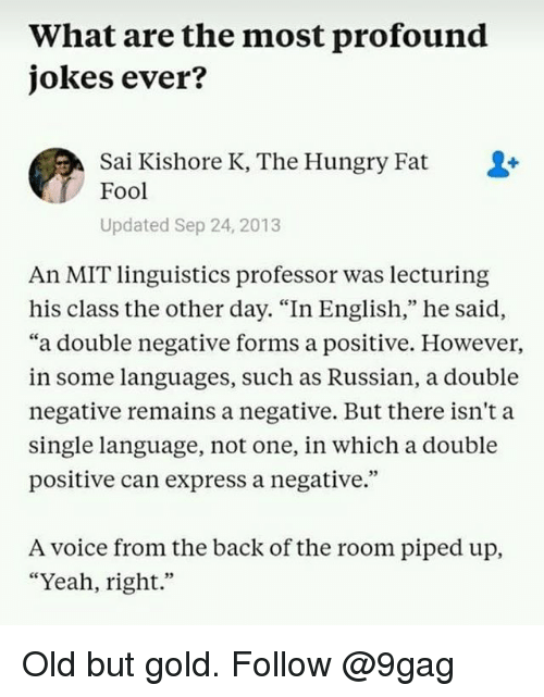 "9gag, Hungry, and Memes: What are the most profound  jokes ever?  Sai Kishore K, The Hungry Fat  Fool  Updated Sep 24, 2013  An MIT linguistics professor was lecturing  his class the other day. ""In English,"" he said,  ""a double negative forms a positive. Howevei,  in some languages, such as Russian, a double  negative remains a negative. But there isn't a  single language, not one, in which a double  positive can express a negative.""  A voice from the back of the room piped up,  ""Yeah, right."" Old but gold. Follow @9gag"