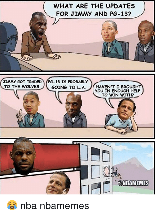 Basketball, Nba, and Sports: WHAT ARE THE UPDATES  FOR JIMMY AND PG-13?  JIMMY GOT TRADED  PG-13 IS PROBABLY  TO THE WOLVESGOING TO L.A. HAVEN'T I BROUGH  YOU IN ENOUGH HELP  TO WIN WITH?- 😂 nba nbamemes
