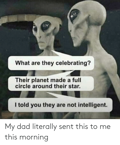 Dad, Star, and Planet: What are they celebrating?  Their planet made a full  circle around their star.  I told you they are not intelligent. My dad literally sent this to me this morning