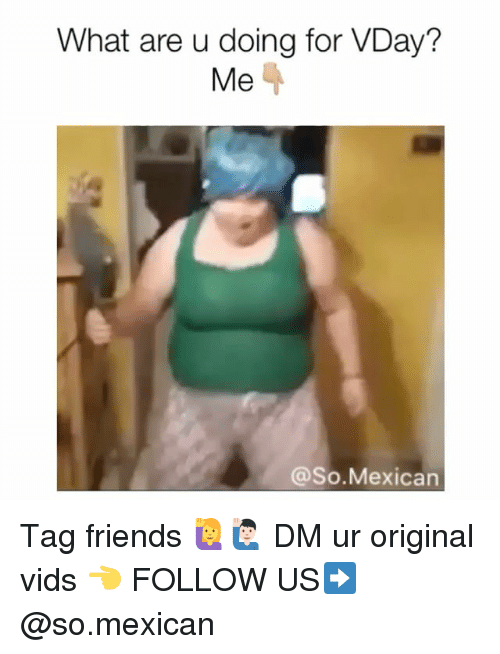 Friends, Memes, and Mexican: What are u doing for VDay?  Me  @So.Mexican Tag friends 🙋🙋🏻♂️ DM ur original vids 👈 FOLLOW US➡️ @so.mexican