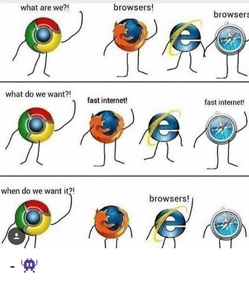 what are we browsers what do we want n fast 23009764 what are we?! browsers! what do we want?! n fast internet! when do