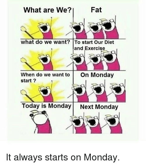 Gym, Exercise, and Today: What are We?  Fat  what do we want? To start Our Diet  and Exercise  When do we want to On Monday  start ?  Today is Monday Next Monday It always starts on Monday.