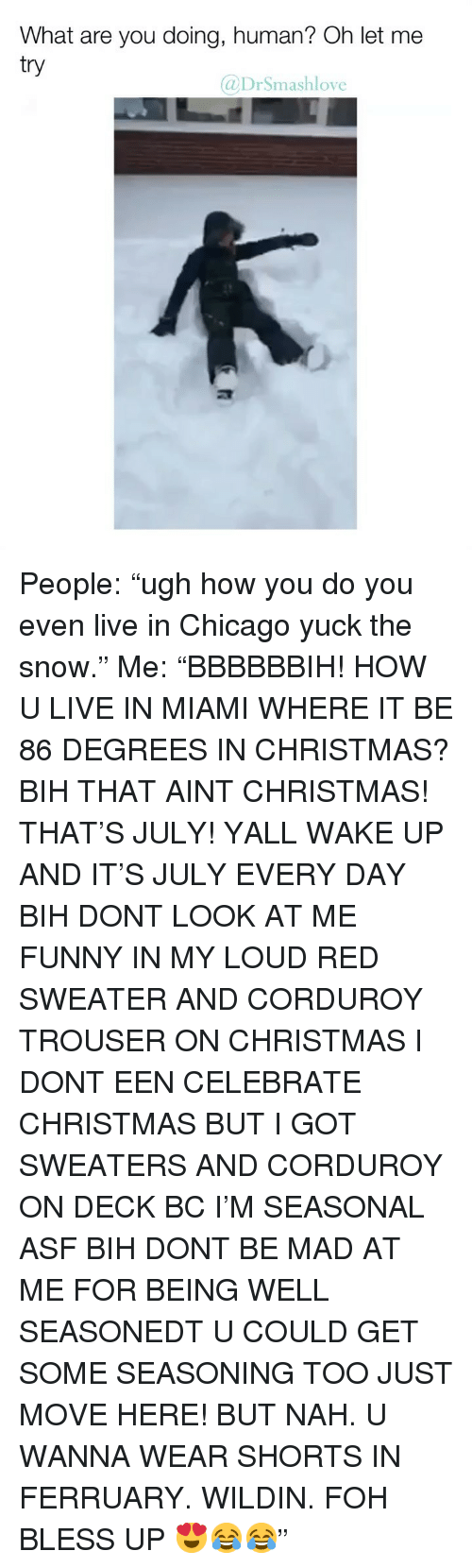 "Bless Up, Chicago, and Christmas: What are you doing, human? Oh let me  try  @DrSmashlove People: ""ugh how you do you even live in Chicago yuck the snow."" Me: ""BBBBBBIH! HOW U LIVE IN MIAMI WHERE IT BE 86 DEGREES IN CHRISTMAS? BIH THAT AINT CHRISTMAS! THAT'S JULY! YALL WAKE UP AND IT'S JULY EVERY DAY BIH DONT LOOK AT ME FUNNY IN MY LOUD RED SWEATER AND CORDUROY TROUSER ON CHRISTMAS I DONT EEN CELEBRATE CHRISTMAS BUT I GOT SWEATERS AND CORDUROY ON DECK BC I'M SEASONAL ASF BIH DONT BE MAD AT ME FOR BEING WELL SEASONEDT U COULD GET SOME SEASONING TOO JUST MOVE HERE! BUT NAH. U WANNA WEAR SHORTS IN FERRUARY. WILDIN. FOH BLESS UP 😍😂😂"""