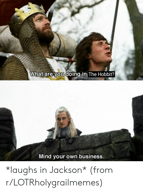 Business, Hobbit, and Lord of the Rings: What are you doing in The Hobbit?  Mind your own business. *laughs in Jackson* (from r/LOTRholygrailmemes)