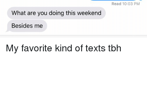 Tbh, Texting, and Xxx: What are you doing this weekend  Besides me  Read 10:03 PM My favorite kind of texts tbh