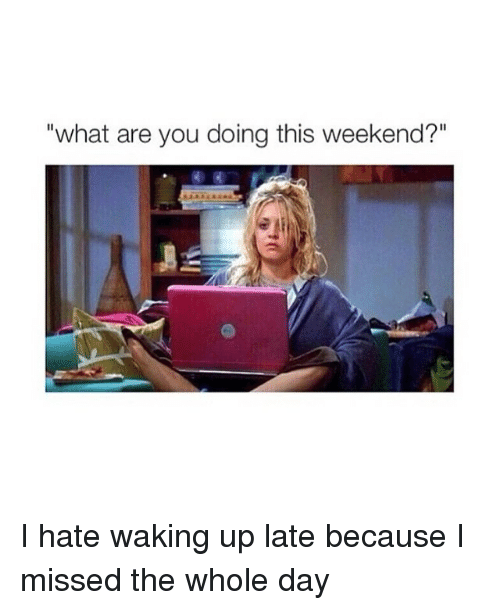 "Ups, Girl Memes, and What Ares: ""what are you doing this weekend?"" I hate waking up late because I missed the whole day"