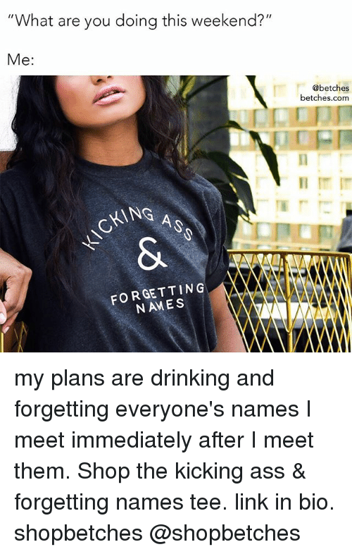 """Ass, Drinking, and Link: """"What are you doing this weekend?""""  Me:  @betches  betches.com  CKING A  FORGETTING  NAMES my plans are drinking and forgetting everyone's names I meet immediately after I meet them. Shop the kicking ass & forgetting names tee. link in bio. shopbetches @shopbetches"""