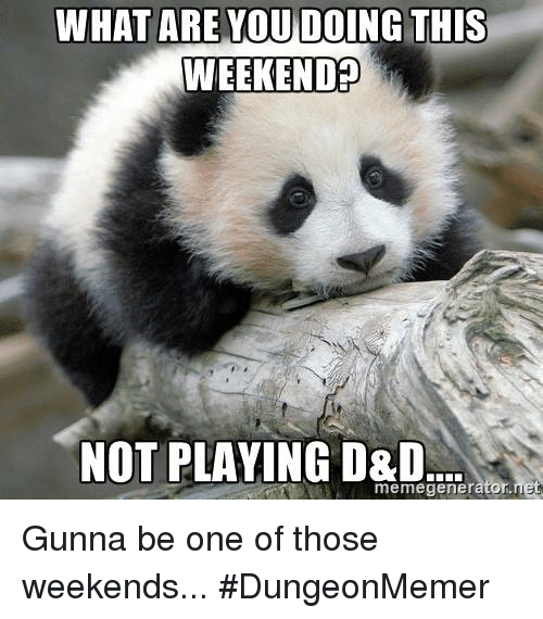 DnD, D&d, and What Ares: WHAT ARE YOU DOING THIS  WEEKEND?  NOT PLAYING D&D  memegenerator.  let Gunna be one of those weekends... #DungeonMemer