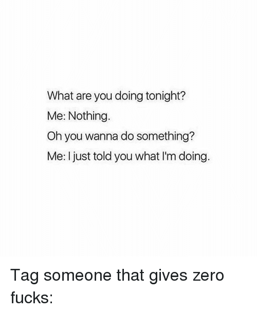 Memes, Zero, and 🤖: What are you doing tonight?  Me: Nothing.  Oh you wanna do something?  Me: I just told you what l'm doing. Tag someone that gives zero fucks: