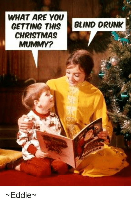 drunk memes and what are you getting this blind drunk christmas mummy - Drunk Christmas