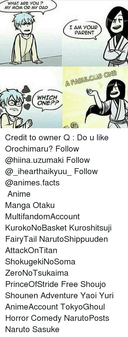 Dad, Memes, and Orochimaru: WHAT ARE you P  MY MOM OR MY DAD  I AM YOUR  PARENT  ONE  LAR  WHICH  ONEPP Credit to owner Q : Do u like Orochimaru? Follow @hiina.uzumaki Follow @_ihearthaikyuu_ Follow @animes.facts ━━━━━━━━━━━━━━━━━━━━━━━━━━━━━━━━━ Anime Manga Otaku MultifandomAccount KurokoNoBasket Kuroshitsuji FairyTail NarutoShippuuden AttackOnTitan ShokugekiNoSoma ZeroNoTsukaima PrinceOfStride Free Shoujo Shounen Adventure Yaoi Yuri AnimeAccount TokyoGhoul Horror Comedy NarutoPosts Naruto Sasuke