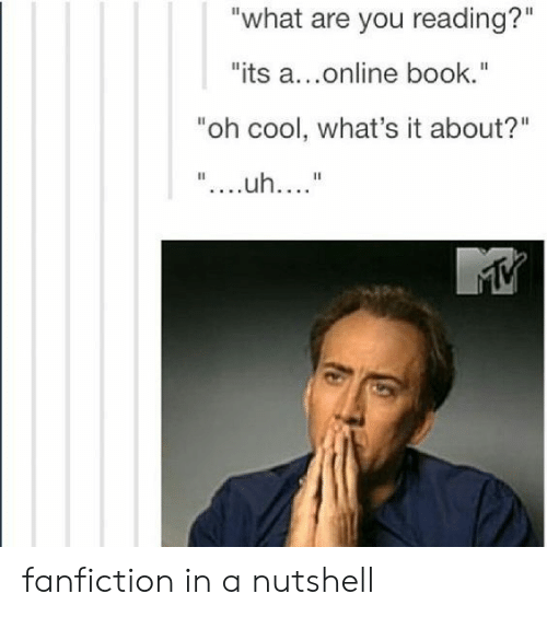 "Fanfiction, Book, and Cool: ""what are you reading?""  ""its a...online book.""  ""oh cool, what's it about?""  ""....uh...."" fanfiction in a nutshell"