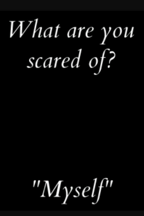 """You, What, and Scared: What are you  scared of?  """"Myself"""""""