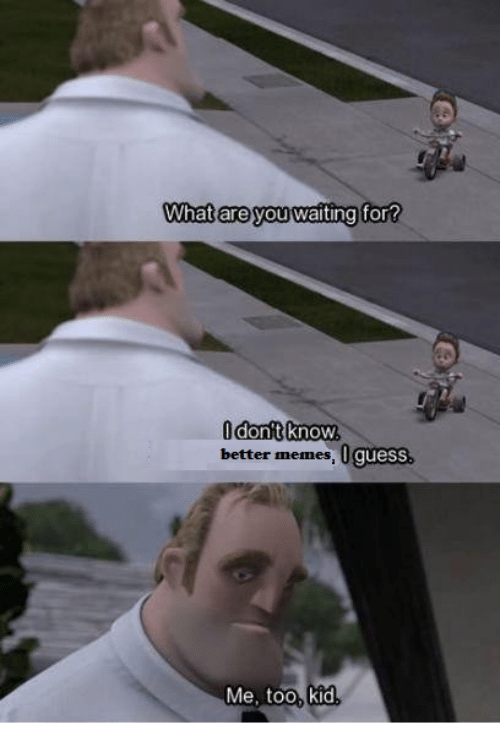 Memes, Guess, and Waiting...: What are you waiting  for  better memes, 0 guess  Me, too, kid