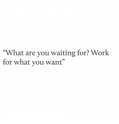 "Work, Waiting..., and You: ""What are you waiting for? Work  for what you want"""