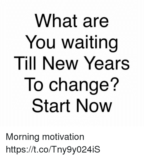 What Are You Waiting Till New Years to Change? Start Novw Morning ...