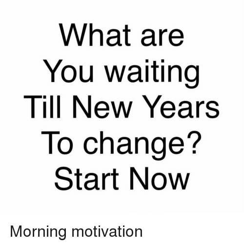 What Are You Waiting Till New Years to Change? Start Now Morning ...