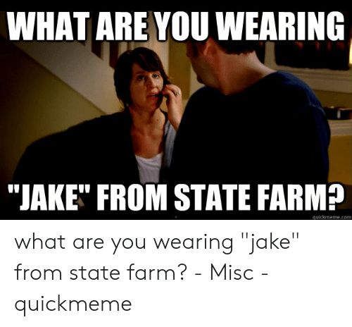 What Are You Wearing Jake From State Farm Quickmemecom What Are You Wearing Jake From State Farm Misc Quickmeme Misc Meme On Me Me