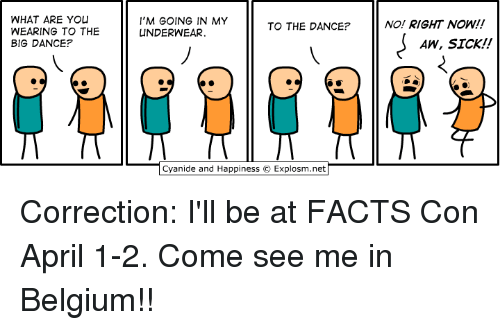 Dank, 🤖, and Net: WHAT ARE YOU  WEARING TO THE  BIG DANCE?  I'M GOING IN MY  TO THE DANCE?  NO! RIGHT NOW!!  UNDERWEAR.  AW, SICK!  Cyanide and Happiness Explosm.net Correction: I'll be at FACTS Con April 1-2. Come see me in Belgium!!