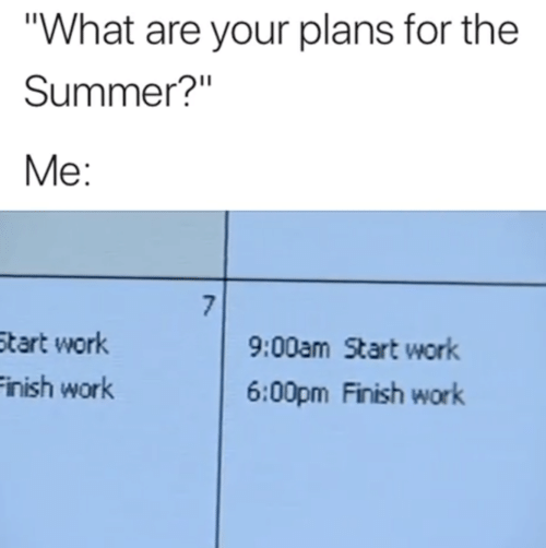 """Work, Summer, and What: """"What are your plans for the  Summer?""""  Me:  7  9:00am Start work  Start work  Finish work  6:00pm Finish work"""