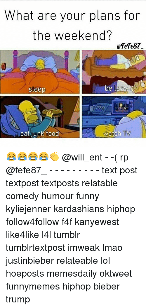 Food, Funny, and Kardashians: What are your plans for  the weekend?  OFeFe87.  be lazy  sleep  watch TV  eat junk food 😂😂😂😂👏 @will_ent - -( rp @fefe87_ - - - - - - - - - text post textpost textposts relatable comedy humour funny kyliejenner kardashians hiphop follow4follow f4f kanyewest like4like l4l tumblr tumblrtextpost imweak lmao justinbieber relateable lol hoeposts memesdaily oktweet funnymemes hiphop bieber trump