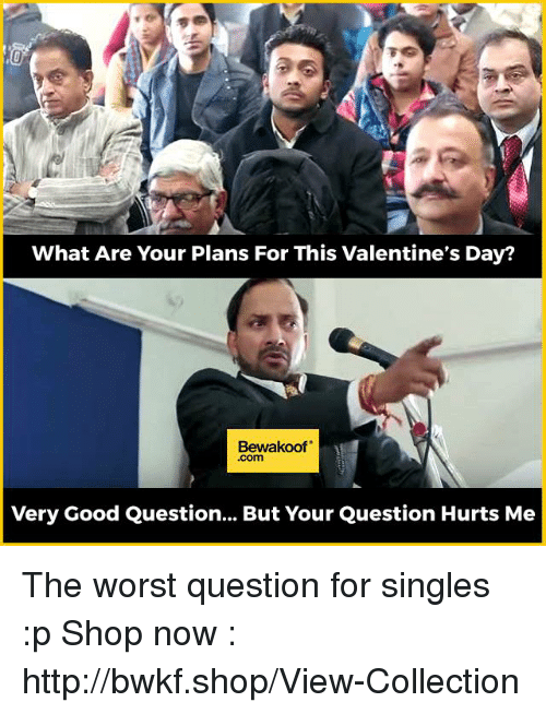 Memes, 🤖, and Valentine: What Are Your Plans For This Valentine's Day?  Bewakoof  Very Good Question... But Your Question Hurts Me The worst question for singles :p  Shop now : http://bwkf.shop/View-Collection