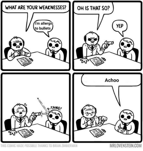 Com, Comic, and Zimmerman: WHAT ARE YOUR WEAKNESSES?  OH IS THAT SO?  I'm allergic  to bullets  YEP  Achoo  -TANG!  MRLOVENSTEIN.COM  THIS COMIC MADE POSSIBLE THANKS TO BRIAN ZIMMERMAN