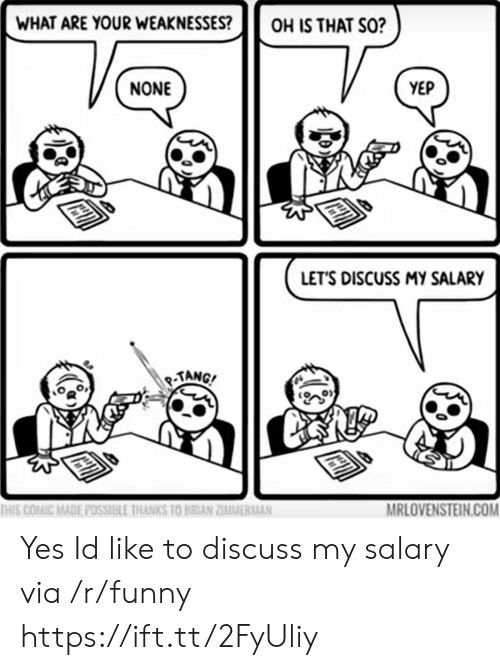 Funny, Yes, and Com: WHAT ARE YOUR WEAKNESSESOH IS THAT SO?  NONE  YEP  LET'S DISCUSS MY SALARY  TANG  MRLOVENSTEIN.COM  THIS COMİC MADE POSSIBLE IHANKS 10 BRIAN ZĪMMİRMAN Yes Id like to discuss my salary via /r/funny https://ift.tt/2FyUliy