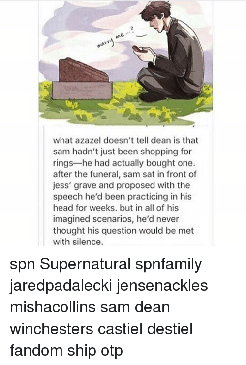 Head, Memes, and Shopping: what azazel doesn't tell dean is that  sam hadn't just been shopping for  rings he had actually bought one.  after the funeral, sam sat in front of  jess' grave and proposed with the  speech he'd been practicing in his  head for weeks. but in all of his  imagined scenarios, he'd never  thought his question would be met  with silence. spn Supernatural spnfamily jaredpadalecki jensenackles mishacollins sam dean winchesters castiel destiel fandom ship otp