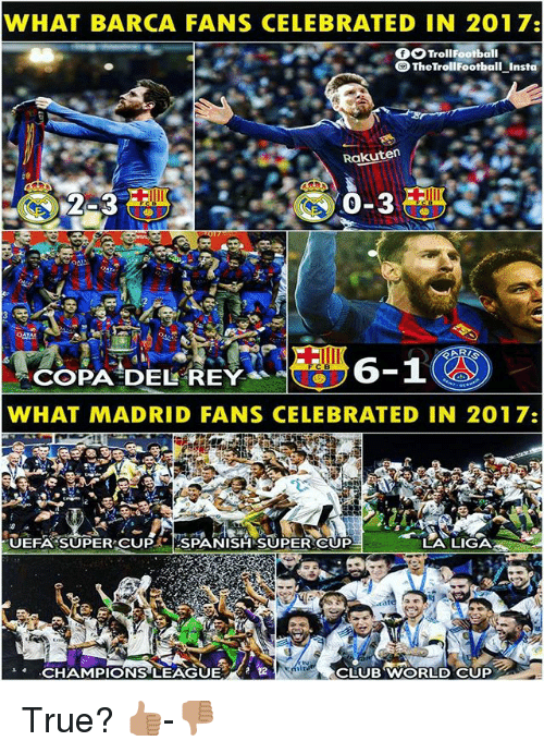 Club, Memes, and Rey: WHAT BARCA FANS CELEBRATED IN 2017:  fTrollFootball  TheTrollFootball Insta  Rakuten  2-3  0-3  FC B  COPA DEL REY  WHAT MADRID FANS CELEBRATED IN 2017:  UEFA SUPER CUPSPANISH SUPER CUP  LA LIGA  CHAMPIONS LEAGUE  CLUB WORLD CUP True? 👍🏽-👎🏽