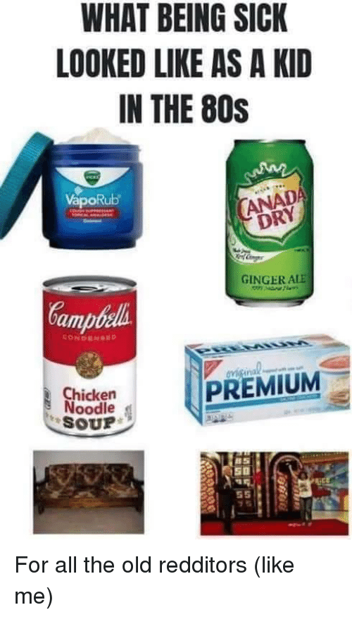 80s, Chicken, and Old: WHAT BEING SICK  LOOKED LIKE AS A KID  IN THE 80S  VapoRub  DRY  GINGER ALE  amb  Chicken  Noodle  SOUP For all the old redditors (like me)