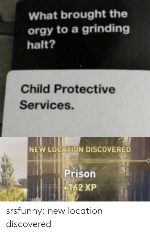 Tumblr, Prison, and Blog: What brought the  orgy to a grinding  halt?  Child Protective  Services.  NEW LOCATION DISCOVERED  Prison  162 XP srsfunny:  new location discovered