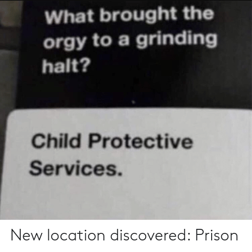 Prison, New, and Services: What brought the  orgy to a grinding  halt?  Child Protective  Services. New location discovered: Prison