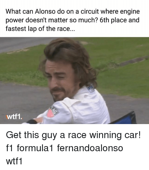 Memes, Power, and F1: What can Alonso do on a circuit where engine  power doesn't matter so much? 6th place and  fastest lap of the race...  wtf1. Get this guy a race winning car! f1 formula1 fernandoalonso wtf1