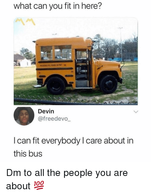 Memes, All The, and 🤖: what can you fit in here?  29  Devin  @freedevo  I can fit everybody I care about in  this bus Dm to all the people you are about 💯
